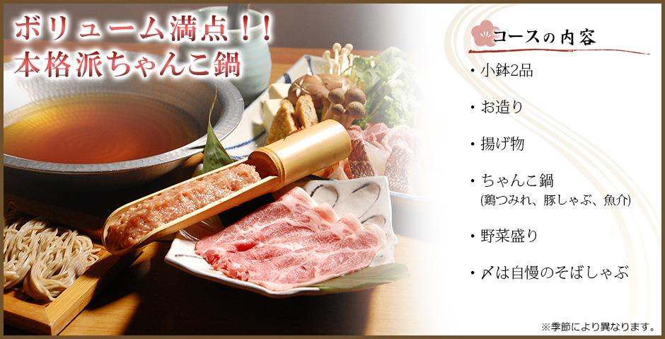 ボリューム満点!!本格派ちゃんこ鍋 コースの内容 ・小鉢2品・お造り・揚げ物・ちゃんこ鍋(鶏つみれ、豚しゃぶ、魚介)・野菜盛り・〆は自慢のそばしゃぶ※季節により異なります。