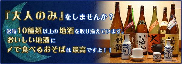 『大人のみ』をしませんか?常時10種類以上の地酒を取り揃えています。美味しい地酒に〆で食べるおそばは最高ですよ!!