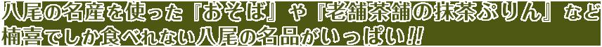 八尾の名産を使った『おそば』や『老舗茶舗の抹茶ぷりん』など楠喜でしか食べれない八尾の名品がいっぱい!!
